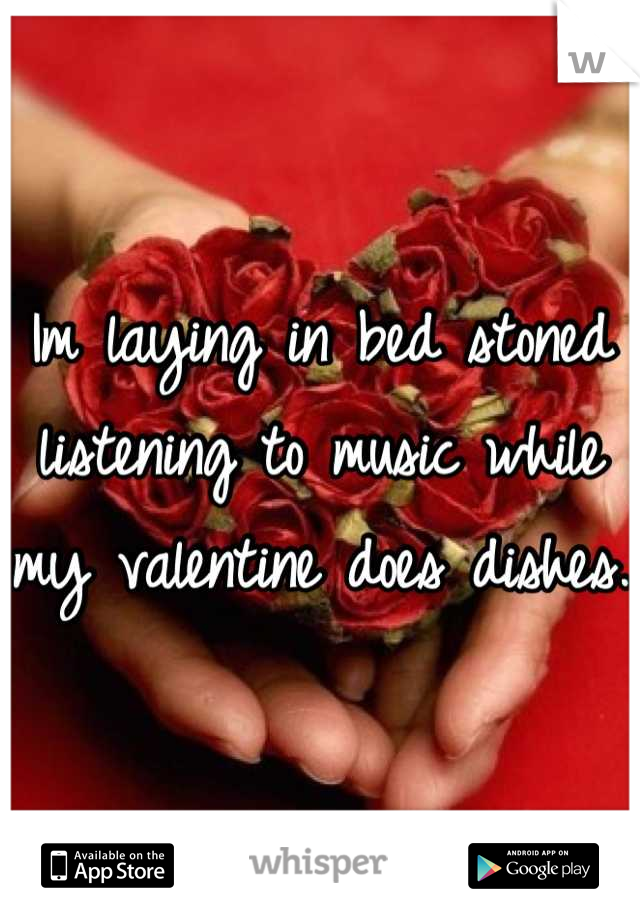 Im laying in bed stoned listening to music while my valentine does dishes.