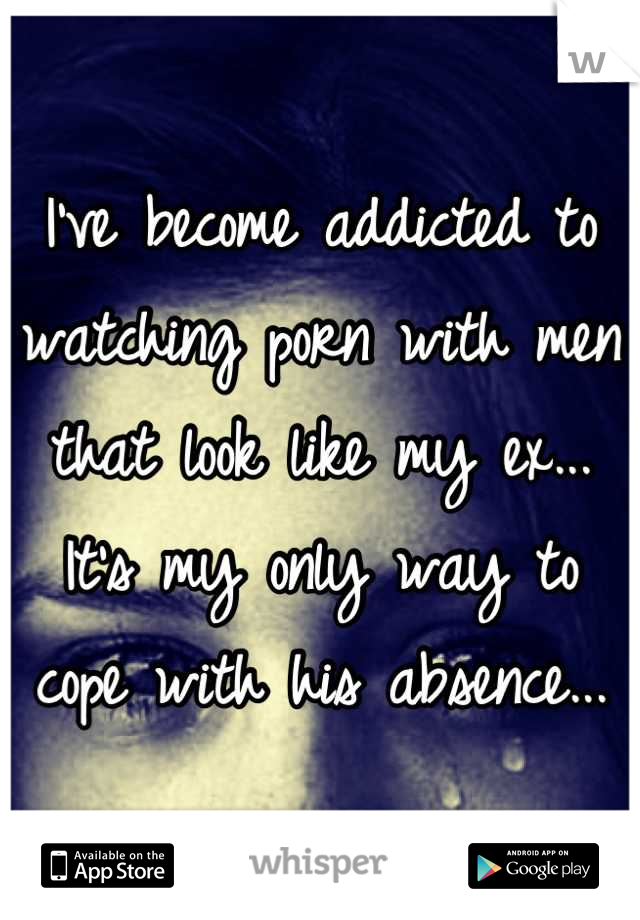 I've become addicted to watching porn with men that look like my ex... It's my only way to cope with his absence...