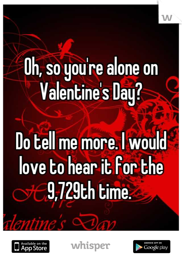 Oh, so you're alone on Valentine's Day?   Do tell me more. I would love to hear it for the 9,729th time.
