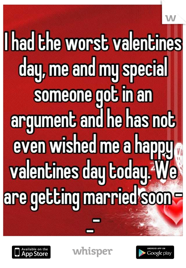 I had the worst valentines day, me and my special someone got in an argument and he has not even wished me a happy valentines day today. We are getting married soon -_-