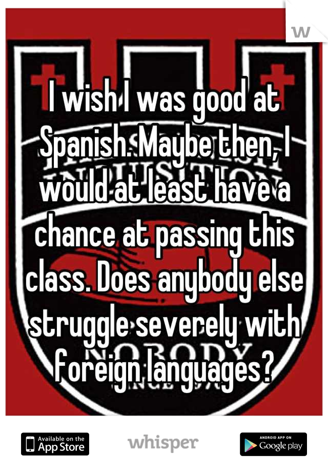 I wish I was good at Spanish. Maybe then, I would at least have a chance at passing this class. Does anybody else struggle severely with foreign languages?