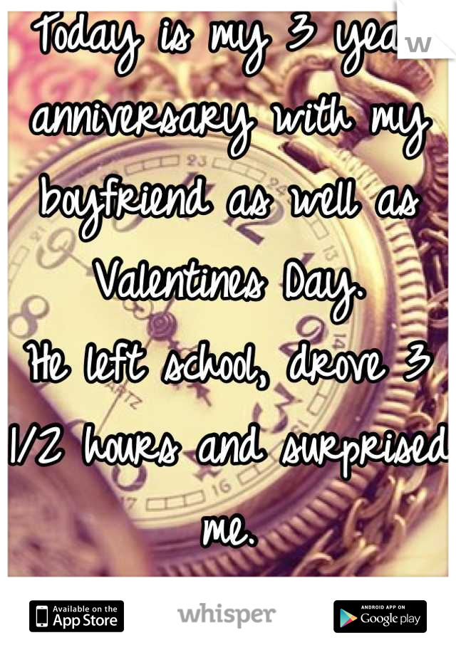 Today is my 3 year anniversary with my boyfriend as well as Valentines Day.  He left school, drove 3 1/2 hours and surprised me.  He's the besttt!