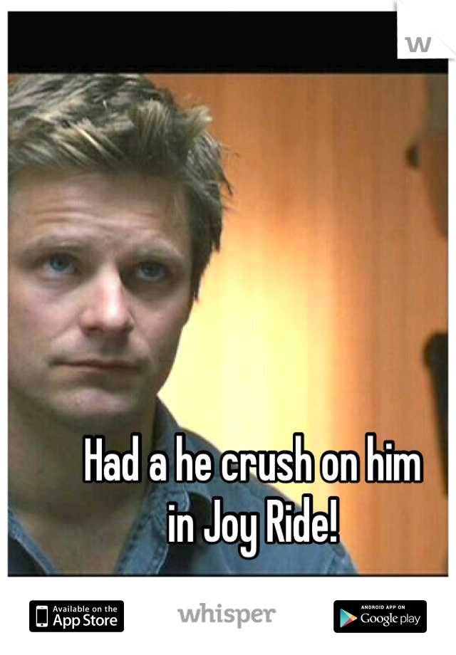 Had a he crush on him in Joy Ride!
