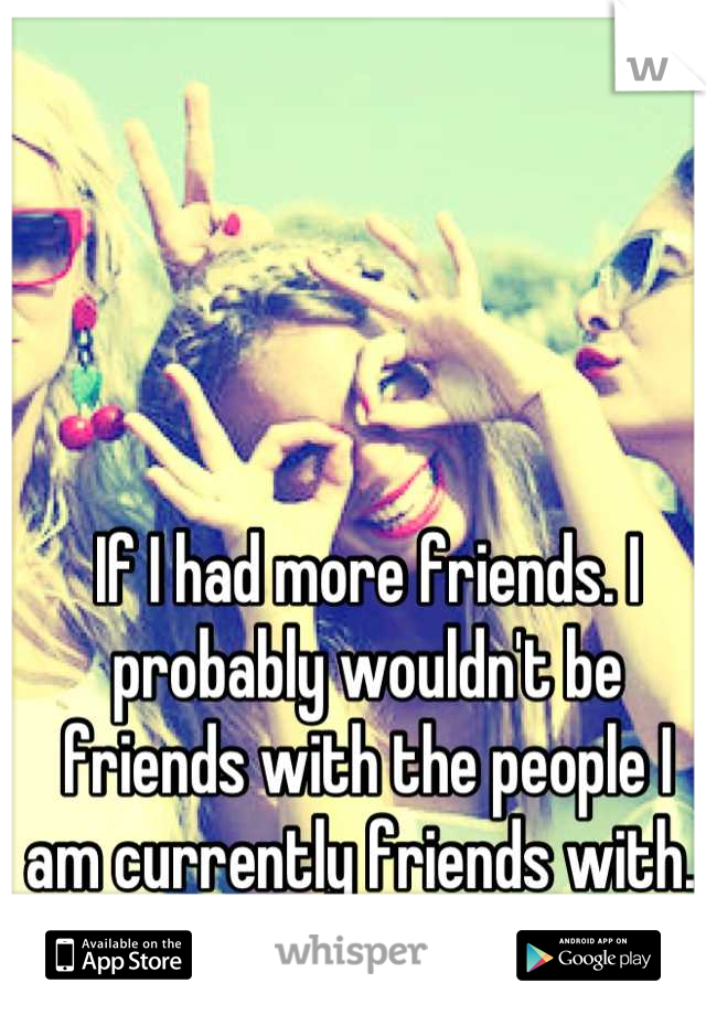 If I had more friends. I probably wouldn't be friends with the people I am currently friends with.