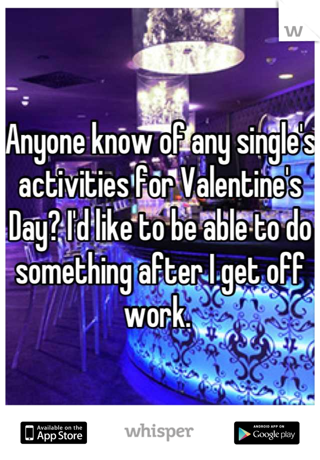 Anyone know of any single's activities for Valentine's Day? I'd like to be able to do something after I get off work.