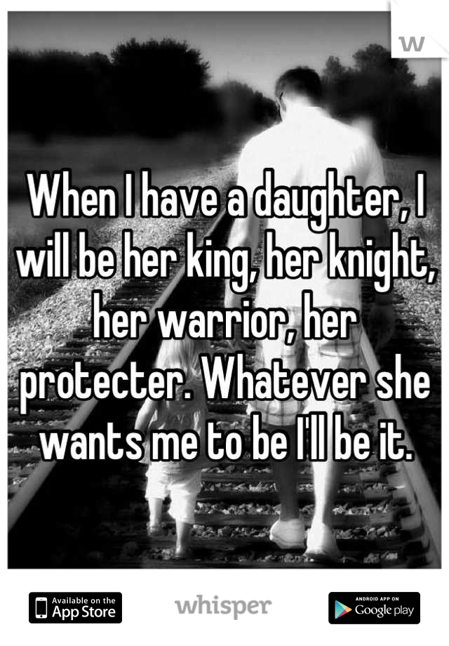 When I have a daughter, I will be her king, her knight, her warrior, her protecter. Whatever she wants me to be I'll be it.