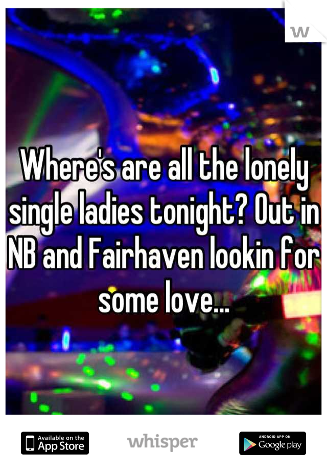 Where's are all the lonely single ladies tonight? Out in NB and Fairhaven lookin for some love...