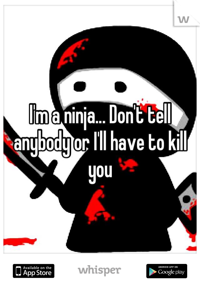 I'm a ninja... Don't tell anybody or I'll have to kill you
