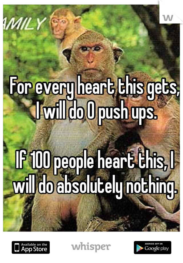 For every heart this gets,  I will do 0 push ups.  If 100 people heart this, I will do absolutely nothing.