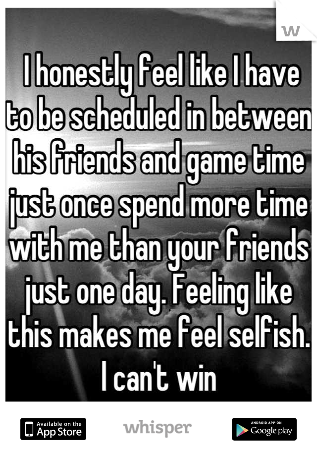 I honestly feel like I have to be scheduled in between his friends and game time  just once spend more time with me than your friends just one day. Feeling like this makes me feel selfish. I can't win