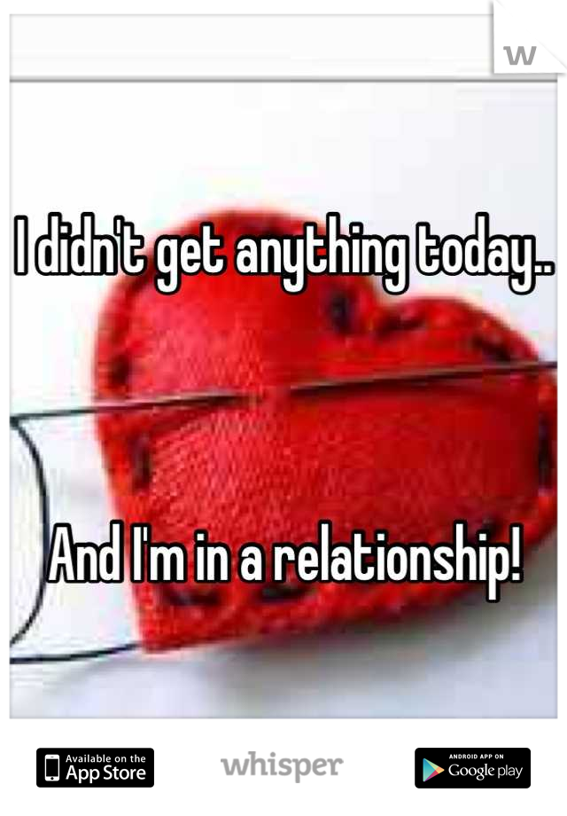 I didn't get anything today..     And I'm in a relationship!