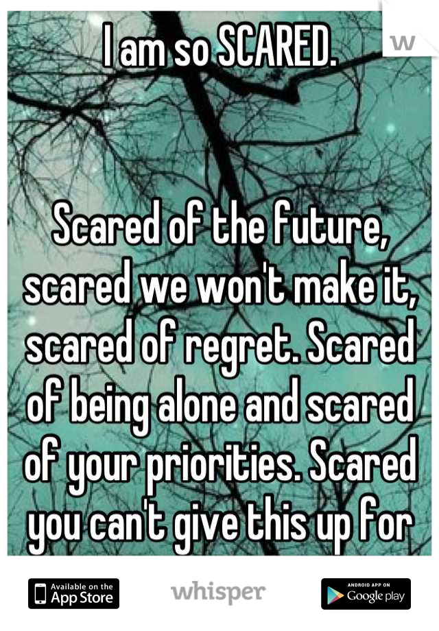 I am so SCARED.    Scared of the future, scared we won't make it, scared of regret. Scared of being alone and scared of your priorities. Scared you can't give this up for me.