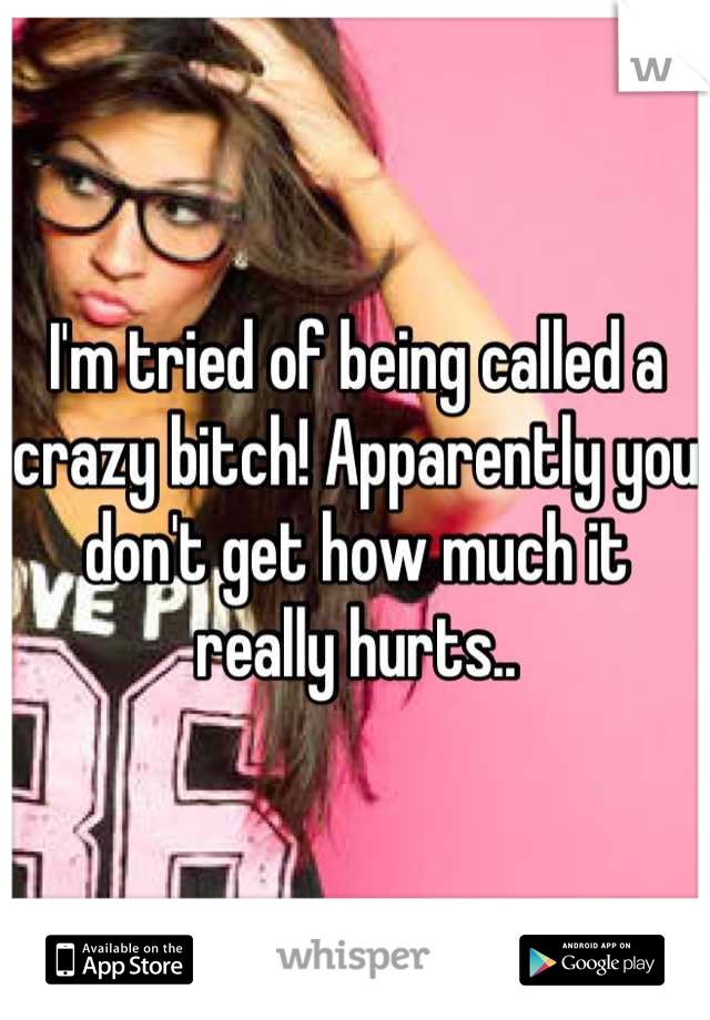 I'm tried of being called a crazy bitch! Apparently you don't get how much it really hurts..