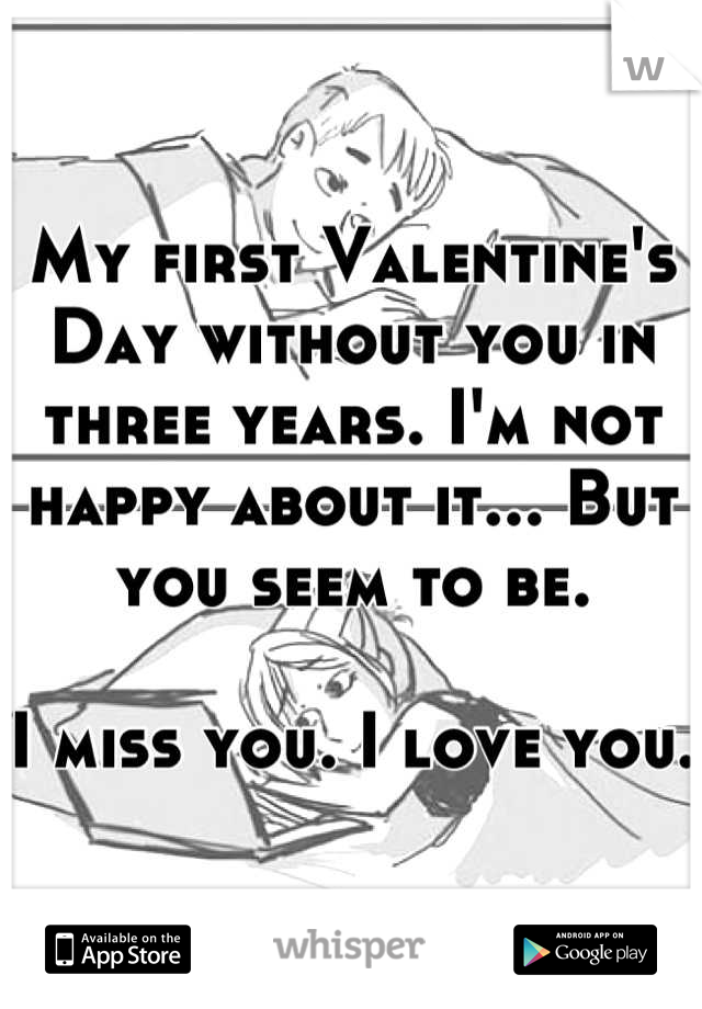 My first Valentine's Day without you in three years. I'm not happy about it... But you seem to be.   I miss you. I love you.