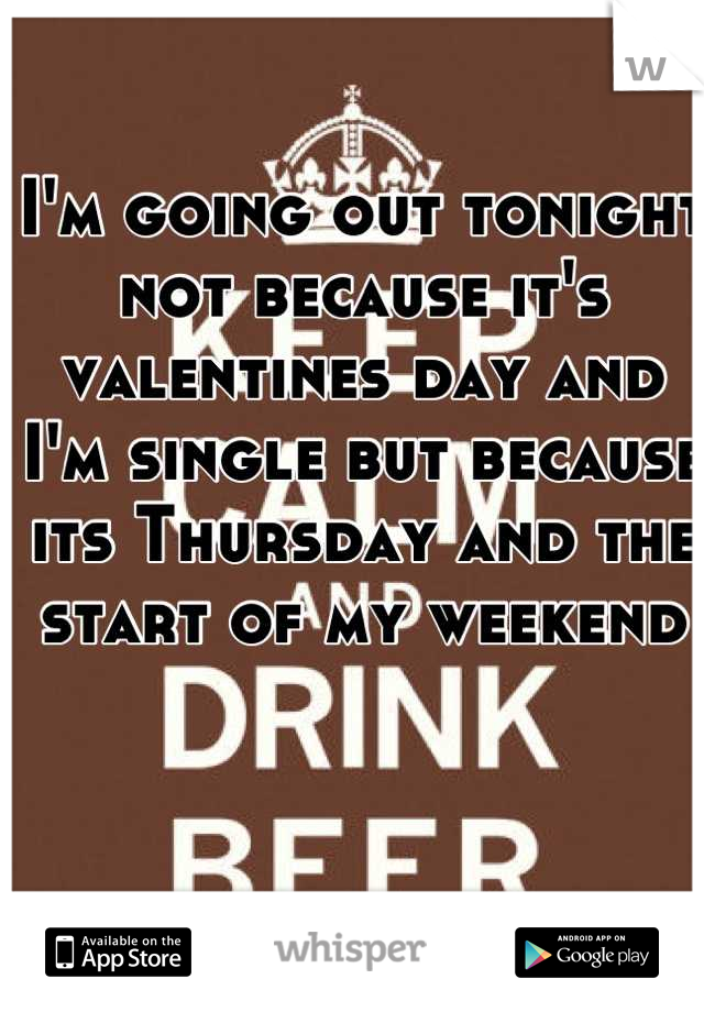 I'm going out tonight not because it's valentines day and I'm single but because its Thursday and the start of my weekend