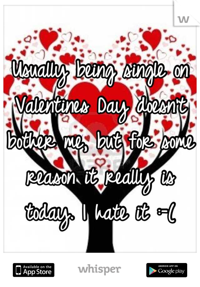 Usually being single on Valentines Day doesn't bother me, but for some reason it really is today. I hate it :-(
