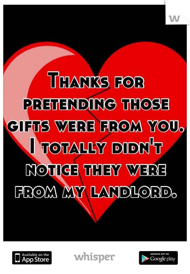 Thanks for pretending those gifts were from you. I totally didn't notice they were from my landlord.
