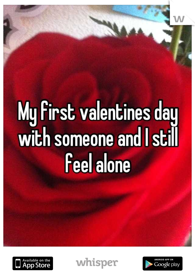 My first valentines day with someone and I still feel alone