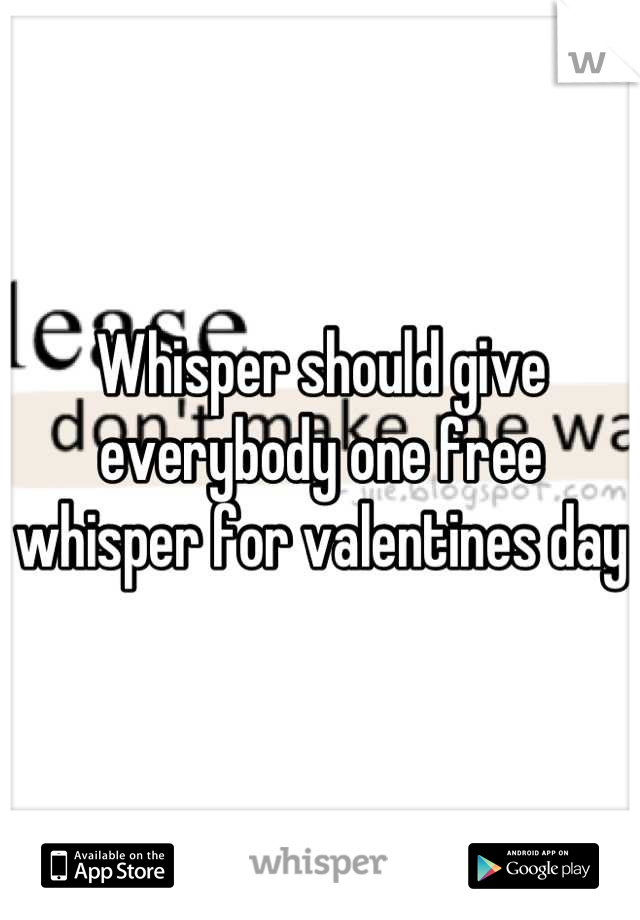 Whisper should give everybody one free whisper for valentines day