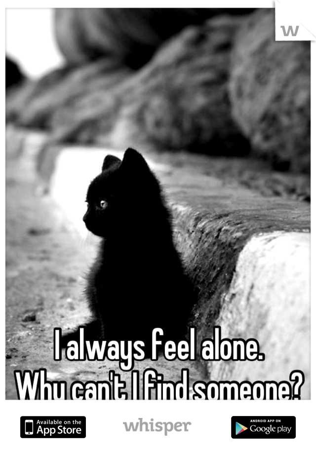 I always feel alone. Why can't I find someone?
