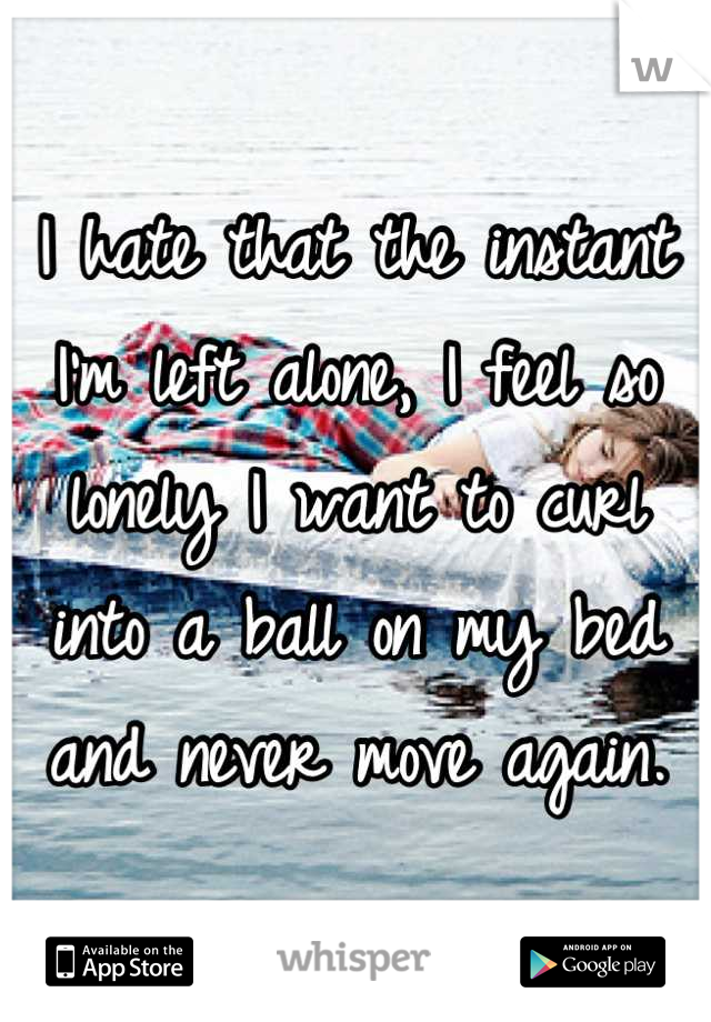 I hate that the instant I'm left alone, I feel so lonely I want to curl into a ball on my bed and never move again.
