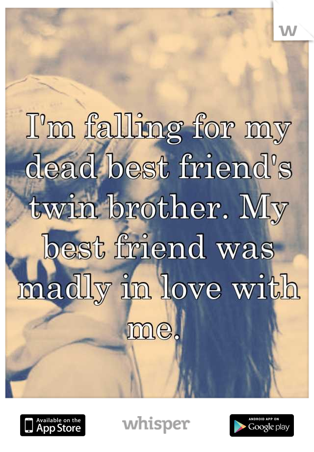 I'm falling for my dead best friend's twin brother. My best friend was madly in love with me.