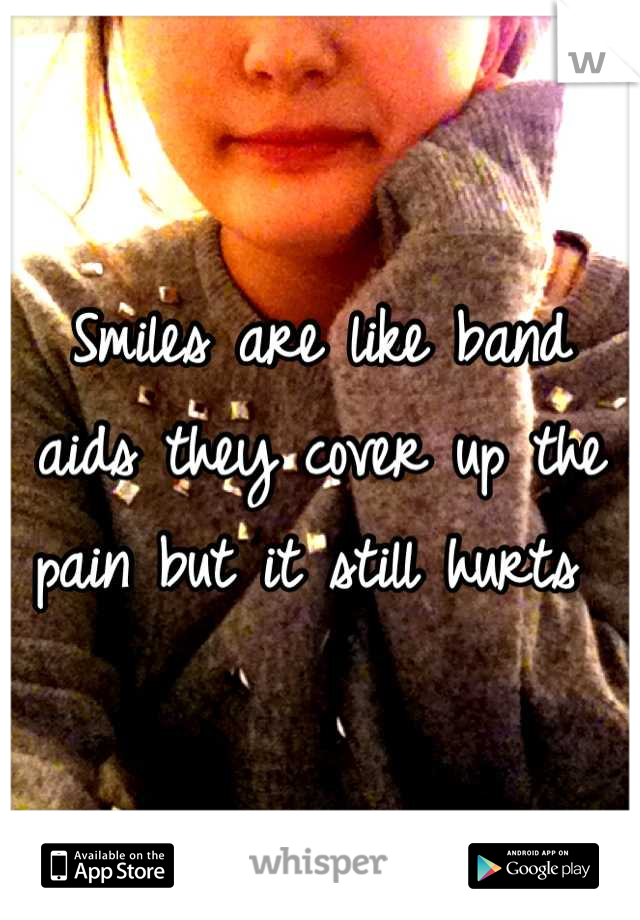 Smiles are like band aids they cover up the pain but it still hurts