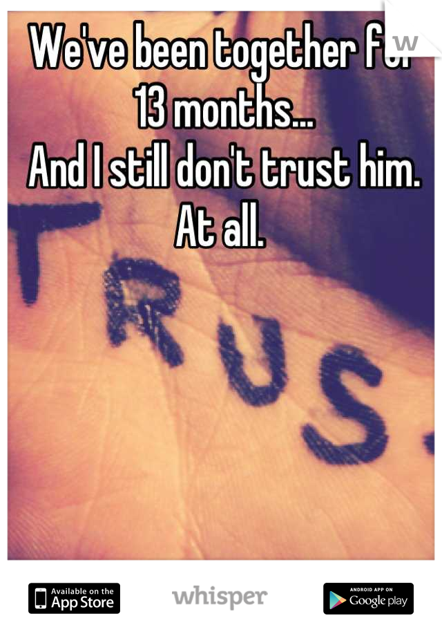 We've been together for 13 months...  And I still don't trust him. At all.