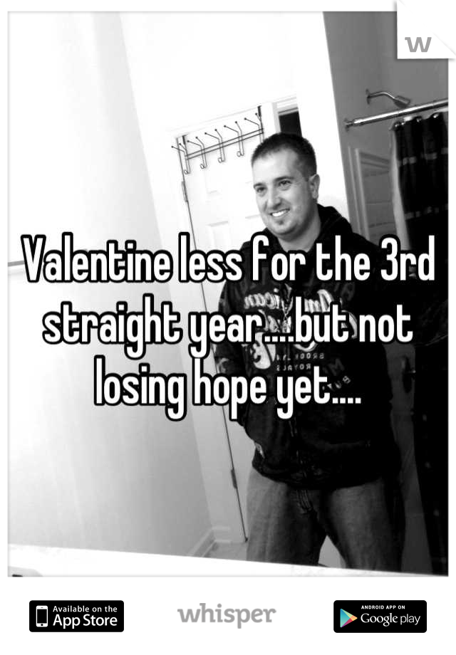 Valentine less for the 3rd straight year....but not losing hope yet....