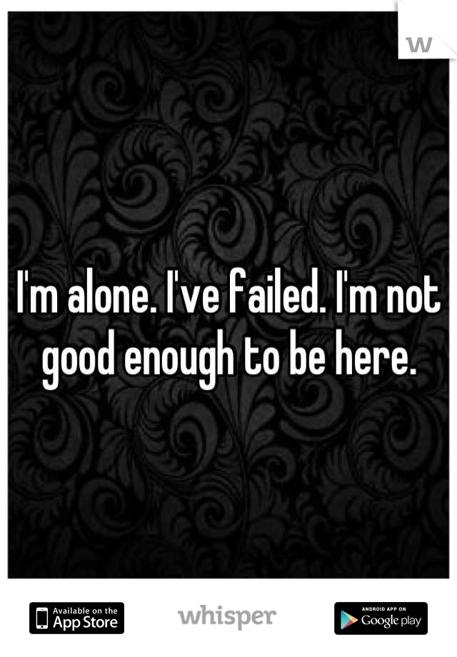 I'm alone. I've failed. I'm not good enough to be here.