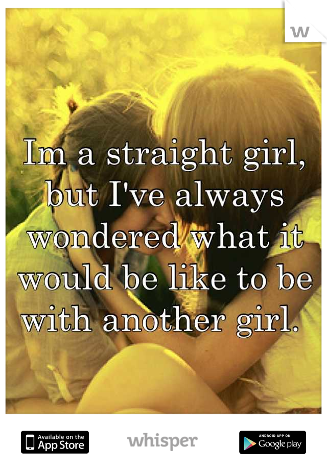 Im a straight girl, but I've always wondered what it would be like to be with another girl.