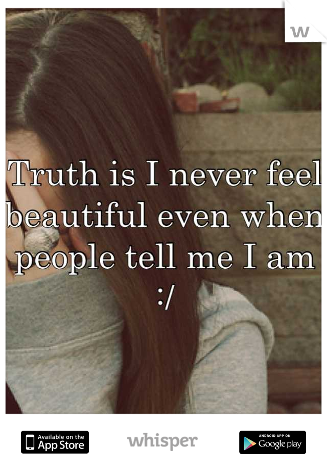 Truth is I never feel beautiful even when people tell me I am :/