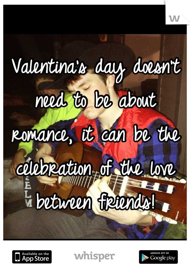 Valentina's day doesn't need to be about romance, it can be the celebration of the love between friends!