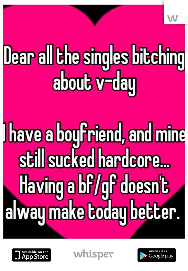 Dear all the singles bitching about v-day  I have a boyfriend, and mine still sucked hardcore... Having a bf/gf doesn't alway make today better.