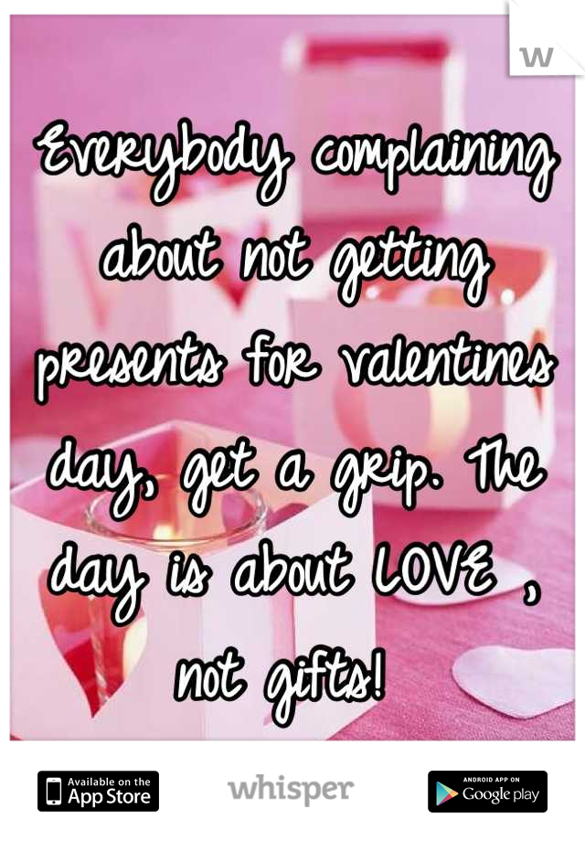 Everybody complaining about not getting presents for valentines day, get a grip. The day is about LOVE , not gifts!