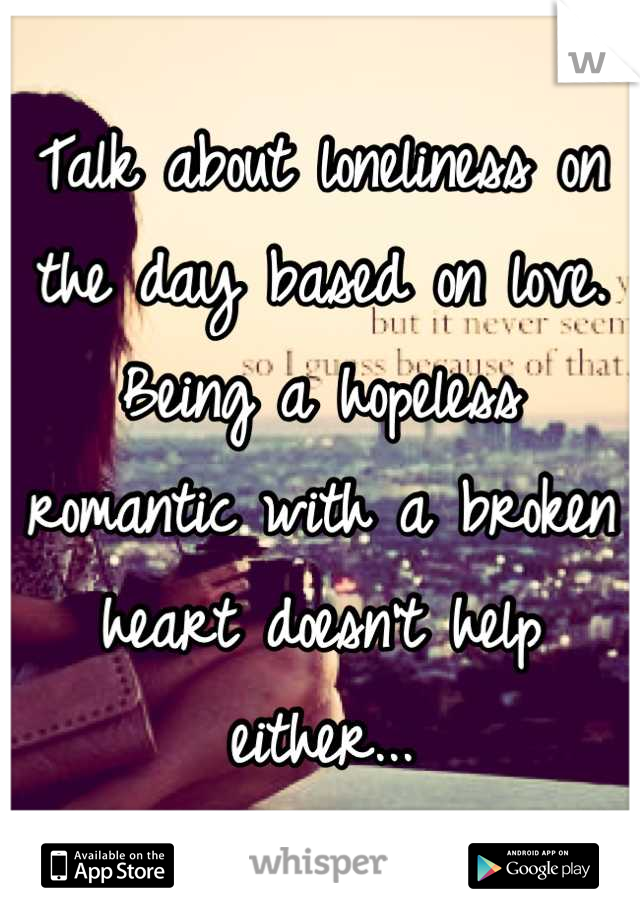 Talk about loneliness on the day based on love. Being a hopeless romantic with a broken heart doesn't help either...