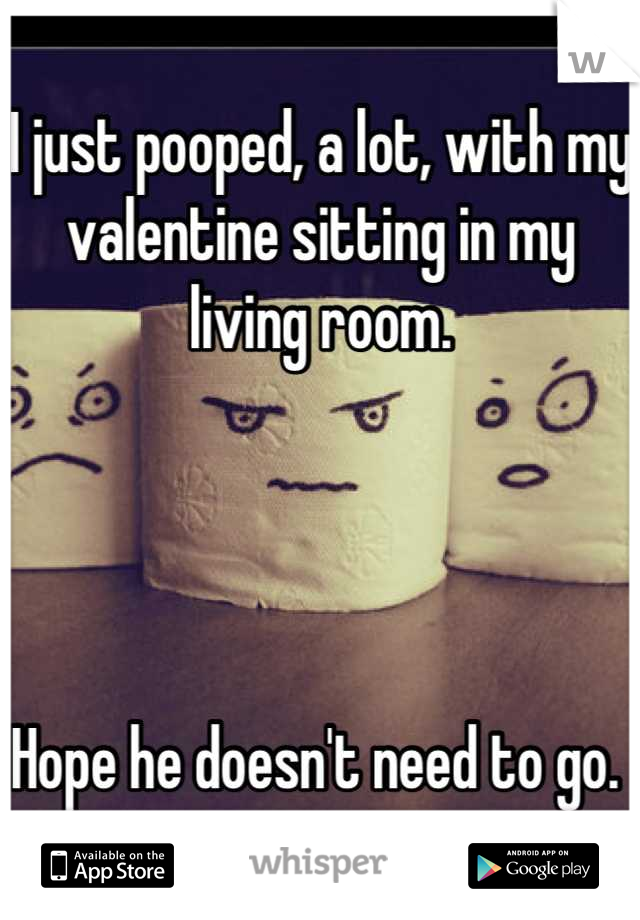 I just pooped, a lot, with my valentine sitting in my living room.      Hope he doesn't need to go.