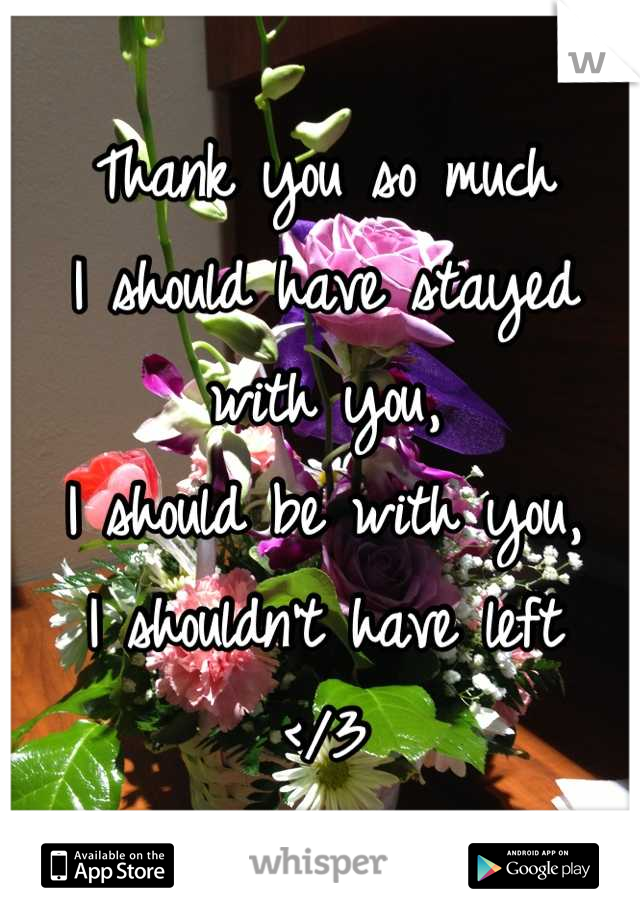 Thank you so much I should have stayed with you, I should be with you, I shouldn't have left  </3