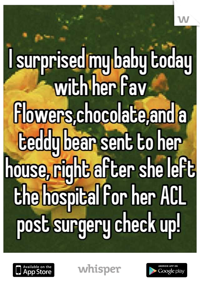 I surprised my baby today with her fav flowers,chocolate,and a teddy bear sent to her house, right after she left the hospital for her ACL post surgery check up!