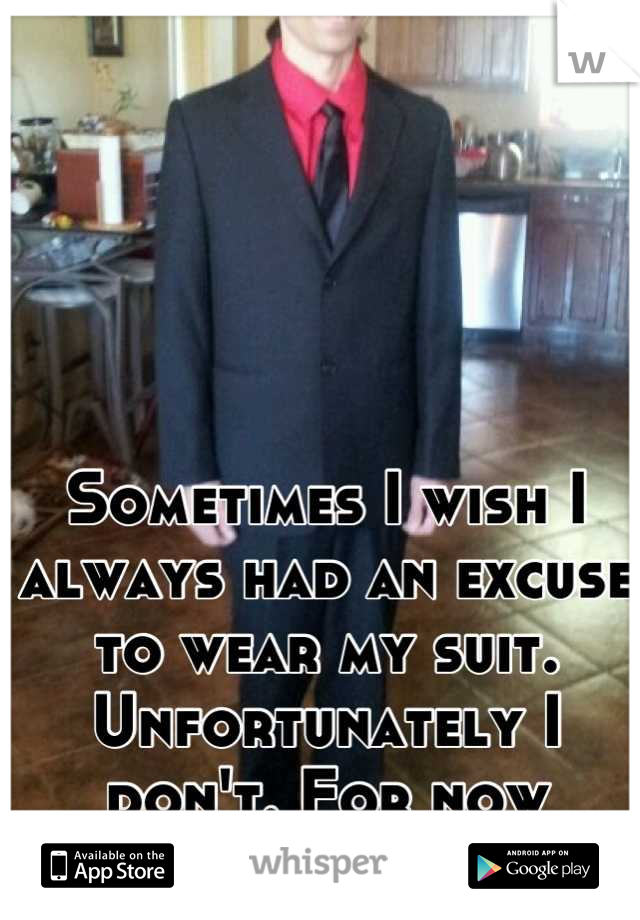 Sometimes I wish I always had an excuse to wear my suit. Unfortunately I don't. For now anyway.