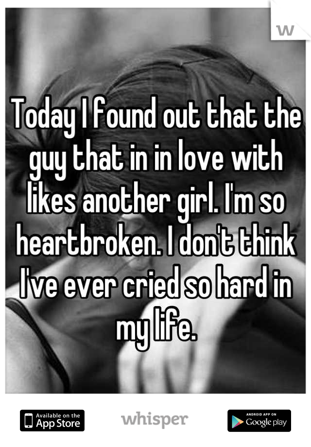 Today I found out that the guy that in in love with likes another girl. I'm so heartbroken. I don't think I've ever cried so hard in my life.