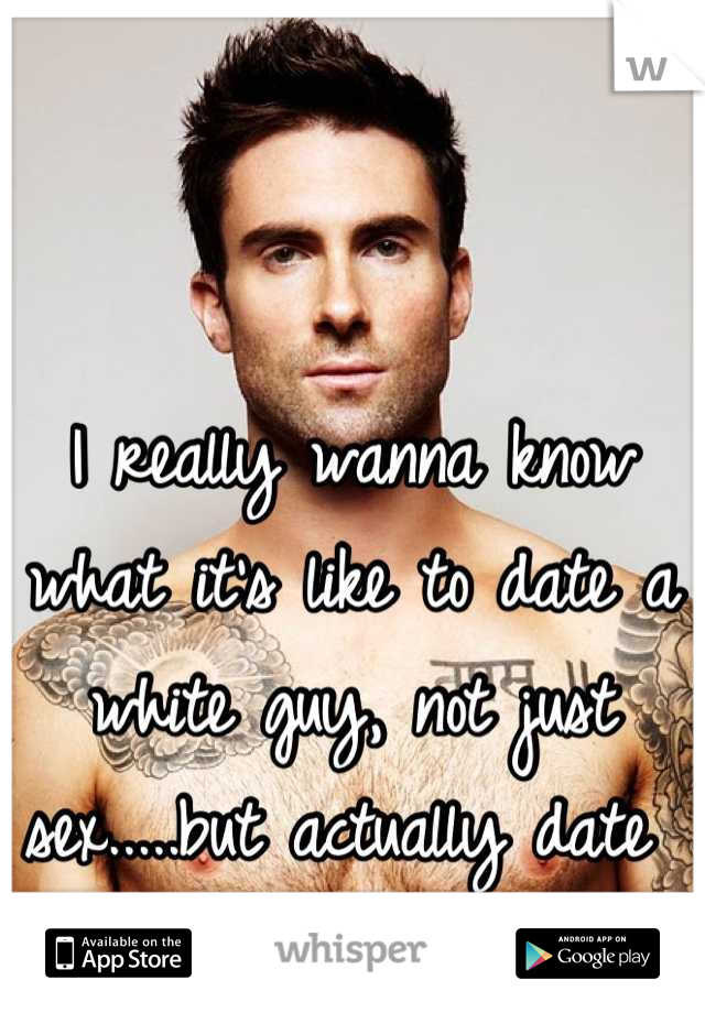 I really wanna know what it's like to date a white guy, not just sex.....but actually date