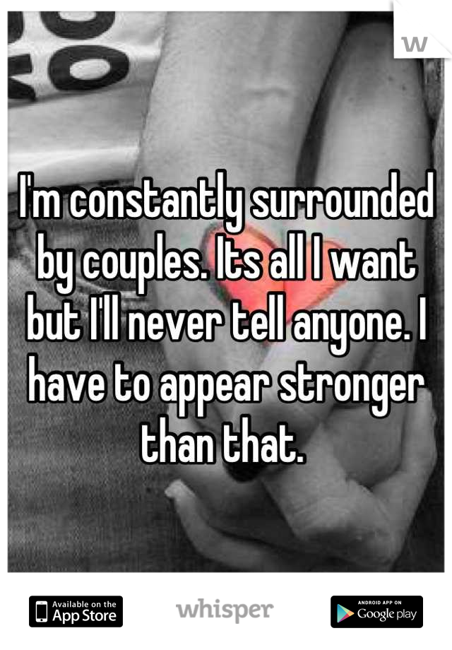 I'm constantly surrounded by couples. Its all I want but I'll never tell anyone. I have to appear stronger than that.