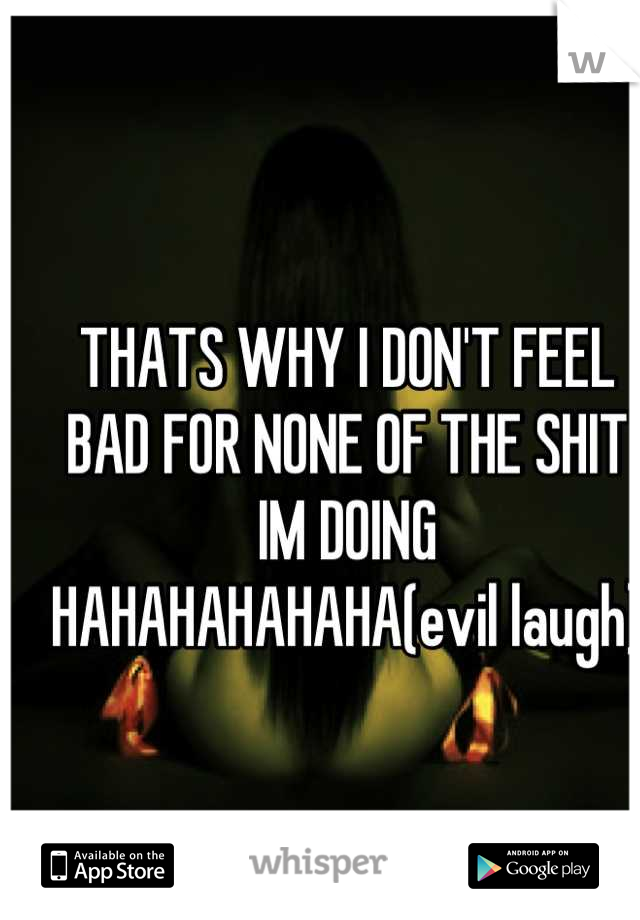 THATS WHY I DON'T FEEL BAD FOR NONE OF THE SHIT IM DOING HAHAHAHAHAHA(evil laugh)
