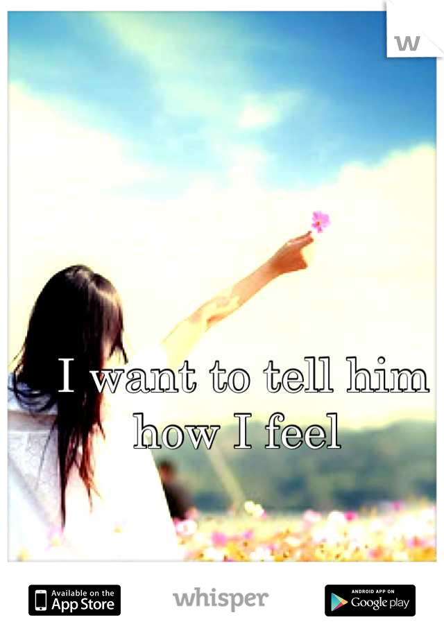 I want to tell him how I feel