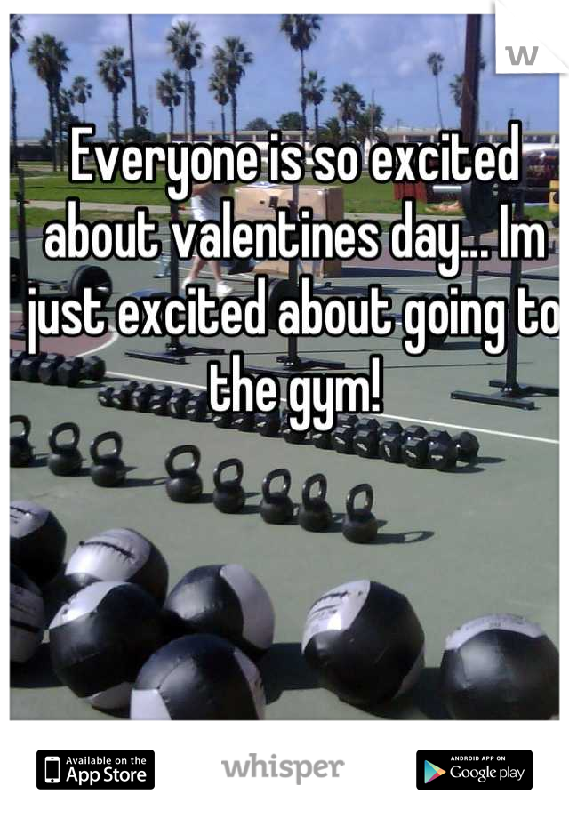 Everyone is so excited about valentines day... Im just excited about going to the gym!