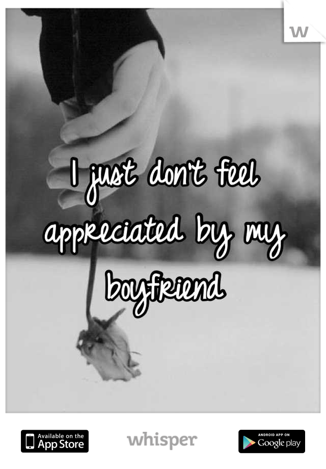 I just don't feel appreciated by my boyfriend