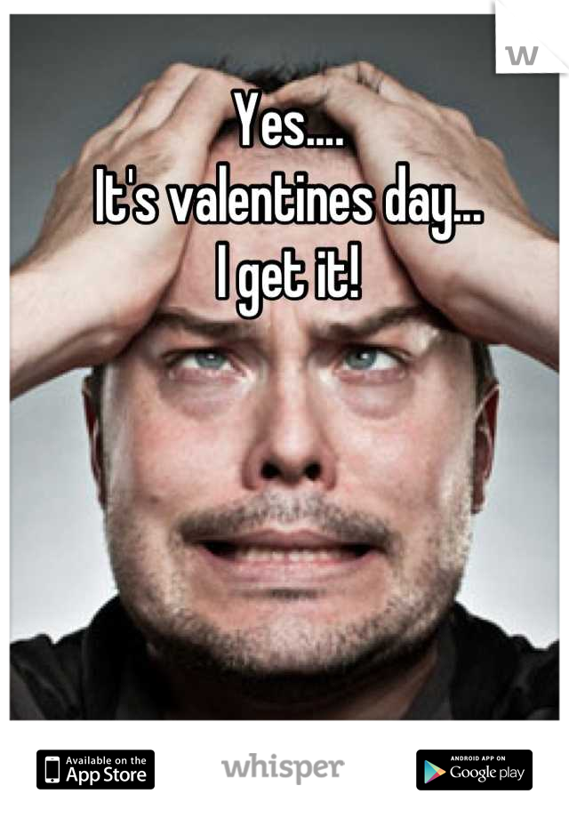 Yes.... It's valentines day... I get it!