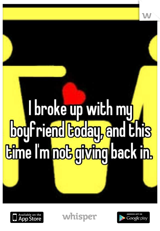 I broke up with my boyfriend today, and this time I'm not giving back in.