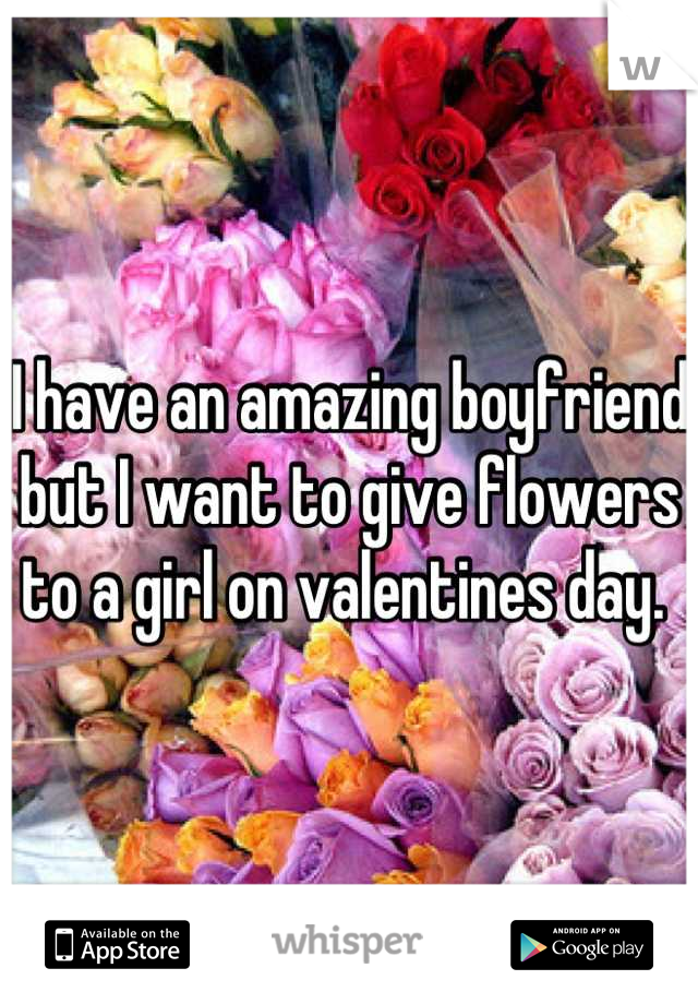 I have an amazing boyfriend but I want to give flowers to a girl on valentines day.